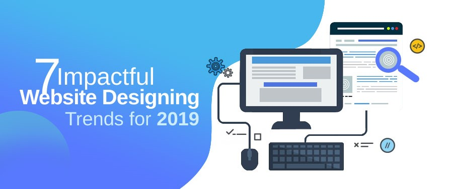 7 Impactful Website Designing Trends for 2019