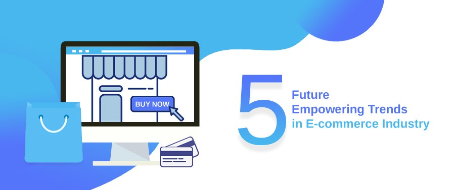5 Future Empowering Trends in E-commerce Industry